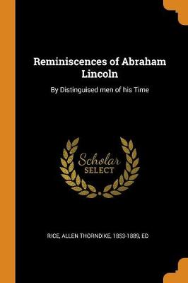 Reminiscences of Abraham Lincoln: By Distinguised Men of His Time by Allen Thorndike 1853-1889 Rice, Ed