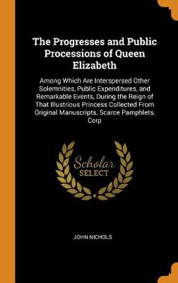 The Progresses and Public Processions of Queen Elizabeth: Among Which Are Interspersed Other Solemnities, Public Expenditures, and Remarkable Events, During the Reign of That Illustrious Princess Collected from Original Manuscripts, Scarce Pamphlets, Corp by John Nichols