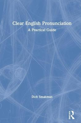 Clear English Pronunciation: A Practical Guide by Dick Smakman