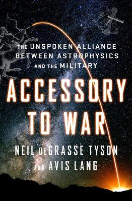 Accessory to War: The Unspoken Alliance Between Astrophysics and the Military by Neil deGrasse Tyson