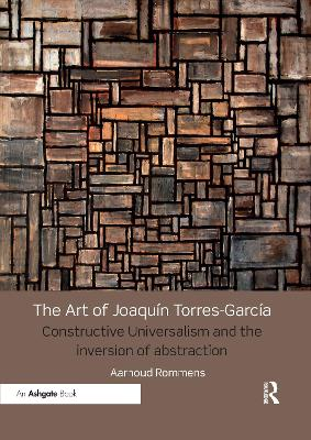 The The Art of Joaquin Torres-Garcia: Constructive Universalism and the Inversion of Abstraction by Aarnoud Rommens