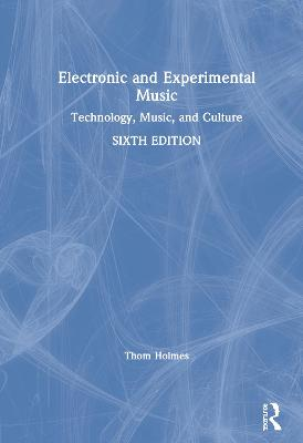 Electronic and Experimental Music: Technology, Music, and Culture by Thom Holmes