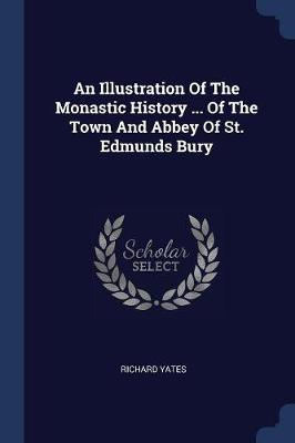 An Illustration of the Monastic History ... of the Town and Abbey of St. Edmunds Bury by Richard Yates