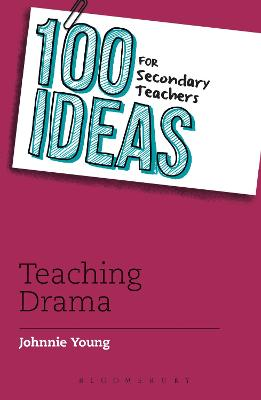 100 Ideas for Secondary Teachers: Teaching Drama by Johnnie Young