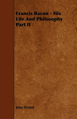 Francis Bacon - His Life And Philosophy Part II book