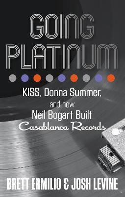 Going Platinum: KISS, Donna Summer, and How Neil Bogart Built Casablanca Records by Brett Ermilio