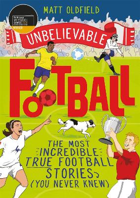 Unbelievable Football: The Most Incredible True Football Stories You Never Knew by Matt Oldfield
