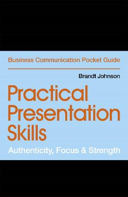 Practical Presentation Skills: Authenticity, Focus & Strength by Brandt Johnson