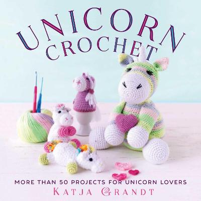 Unicorn Crochet: 50 Totally Cute Projects! by Katja Gradt