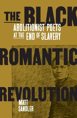 The Black Romantic Revolution: Abolitionist Poets at the End of Slavery by Matt Sandler