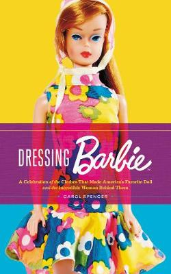 Dressing Barbie: A Celebration of the Clothes That Made America's Favorite Doll and the Incredible Woman Behind Them by Carol Spencer