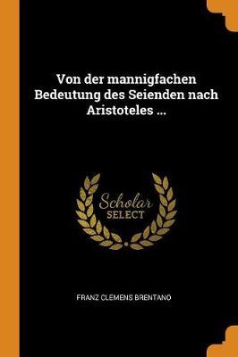 Von Der Mannigfachen Bedeutung Des Seienden Nach Aristoteles ... by Franz Clemens Brentano