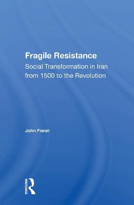 Fragile Resistance: Social Transformation In Iran From 1500 To The Revolution by John Foran