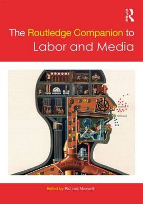 The The Routledge Companion to Labor and Media by Richard Maxwell