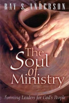 The Soul of Ministry: Forming Leaders for God's People by Ray S. Anderson