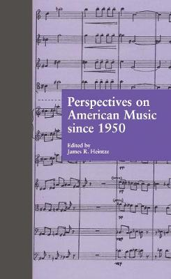 Perspectives on American Music Since 1950 by James R. Heintze