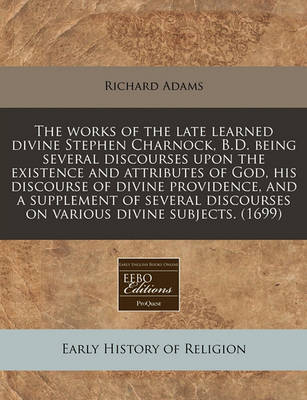 The Works of the Late Learned Divine Stephen Charnock, B.D. Being Several Discourses Upon the Existence and Attributes of God, His Discourse of Divine Providence, and a Supplement of Several Discourses on Various Divine Subjects. (1699) by Richard Adams