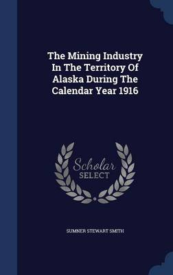 The Mining Industry in the Territory of Alaska During the Calendar Year 1916 by Sumner Stewart Smith