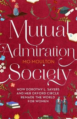 Mutual Admiration Society: How Dorothy L. Sayers and Her Oxford Circle Remade the World For Women book