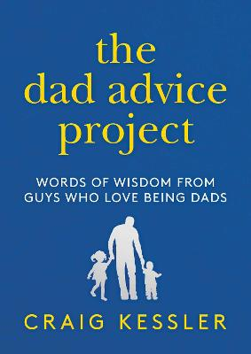 The Dad Advice Project: Words of Wisdom From Guys Who Love Being Dads by Craig Kessler