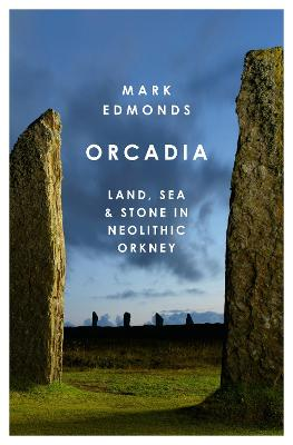 Orcadia: Land, Sea and Stone in Neolithic Orkney by Mark Edmonds