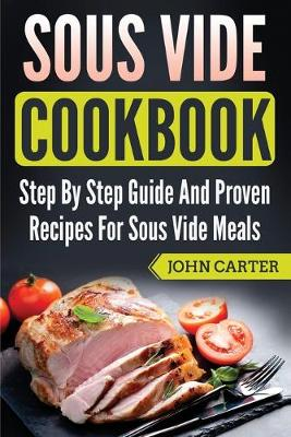 Sous Vide Cookbook: Step By Step Guide And Proven Recipes For Sous Vide Meals by John Carter