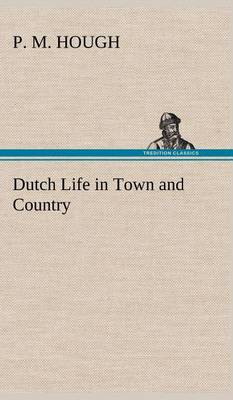 Dutch Life in Town and Country by P M Hough