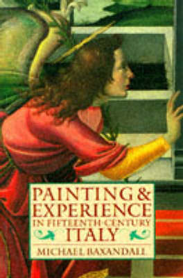 Painting and Experience in Fifteenth-Century Italy by Michael Baxandall
