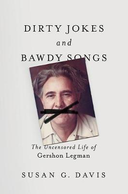Dirty Jokes and Bawdy Songs: The Uncensored Life of Gershon Legman by Susan Davis