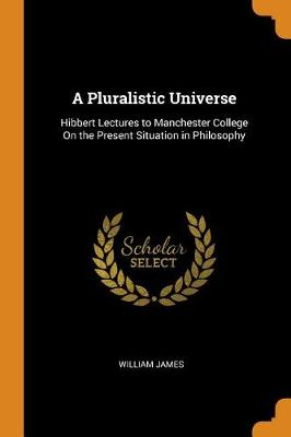 A Pluralistic Universe: Hibbert Lectures to Manchester College on the Present Situation in Philosophy by William James
