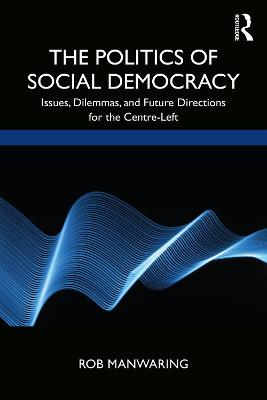 The Politics of Social Democracy: Issues, Dilemmas, and Future Directions for the Centre-Left book