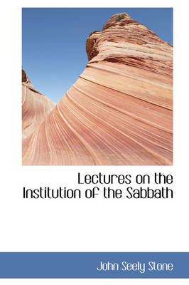 Lectures on the Institution of the Sabbath by John Seely Stone