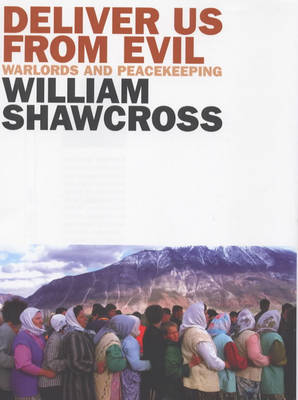 Deliver Us from Evil: Warlords and Peacekeepers in a World of Endless Conflict by William Shawcross