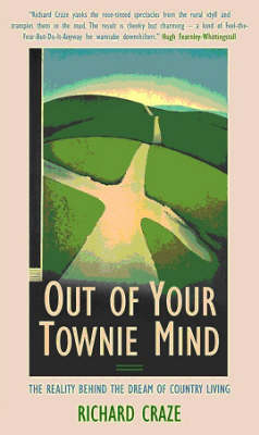 Out of Your Townie Mind: The Reality Behind the Dream of Country Living by Richard Craze