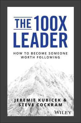 The 100X Leader: How to Become Someone Worth Following by Jeremie Kubicek