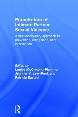 Perpetrators of Intimate Partner Sexual Violence: A Multidisciplinary Approach to Prevention, Recognition, and Intervention by Louise McOrmond-Plummer