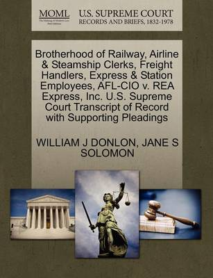 Brotherhood of Railway, Airline & Steamship Clerks, Freight Handlers, Express & Station Employees, AFL-CIO V. Rea Express, Inc. U.S. Supreme Court Transcript of Record with Supporting Pleadings by Jane Solomon