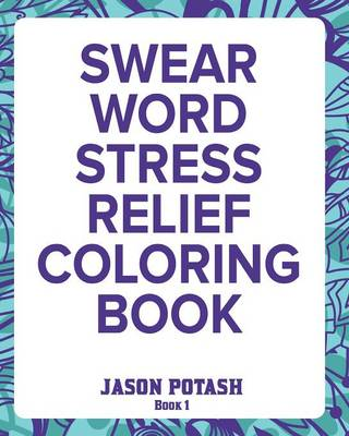 Swear Word Stress Relief Coloring Book - Vol.1 by Jason Potash
