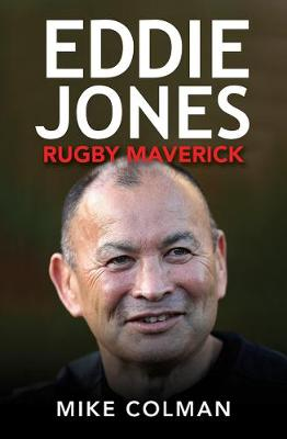 Eddie Jones: Rugby Maverick by Mike Colman
