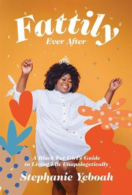 Fattily Ever After: A Black Fat Girl's Guide to Living Life Unapologetically by Stephanie Yeboah