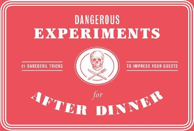 Dangerous Experiments for After Dinner: 21 Daredevil Tricks to Impress Your Guests by Kendra Wilson