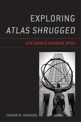 Exploring Atlas Shrugged: Ayn Rand's Magnum Opus by Edward W. Younkins