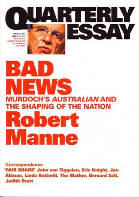 Bad News: Murdoch's Australian And The Shaping Of The Nation: Quarterly Essay 43 by Robert Manne