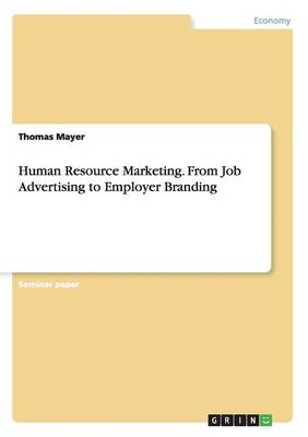 Human Resource Marketing. from Job Advertising to Employer Branding by Thomas Mayer