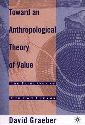 Towards an Anthropological Theory of Value: The False Coin of Our Own Dreams by David Graeber