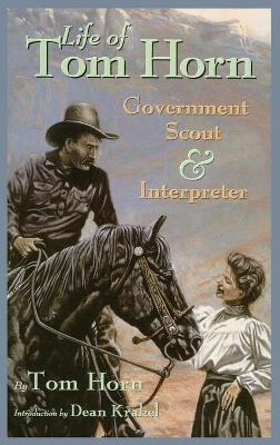 Life of Tom Horn, Government Scout and Interpreter, Written by Himself, Together with His Letters and Statements by His Friends by Tom Horn