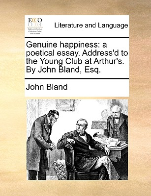 Genuine happiness: a poetical essay. Address'd to the Young Club at Arthur's. By John Bland, Esq. by John Bland