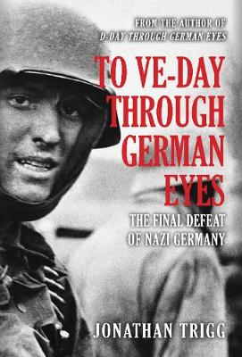 To VE-Day Through German Eyes: The Final Defeat of Nazi Germany by Jonathan Trigg