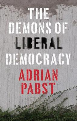 The Demons of Liberal Democracy by Adrian Pabst