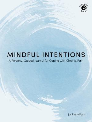 Mindful Intentions: A Personal Guided Journal for Coping with Chronic Pain by Janine Wilburn